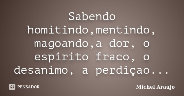 Sabendo homitindo,mentindo, magoando,a dor, o espirito fraco, o desanimo, a perdiçao...... Frase de Michel Araujo.