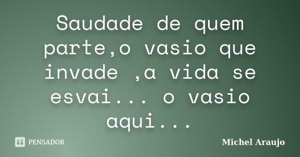 Saudade de quem parte,o vasio que invade ,a vida se esvai... o vasio aqui...... Frase de Michel Araujo.