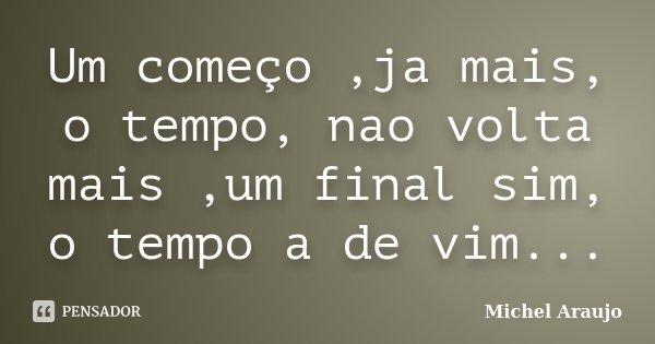 Um começo ,ja mais, o tempo, nao volta mais ,um final sim, o tempo a de vim...... Frase de Michel Araujo.