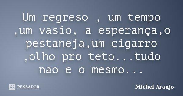 Um regreso , um tempo ,um vasio, a esperança,o pestaneja,um cigarro ,olho pro teto...tudo nao e o mesmo...... Frase de Michel Araujo.