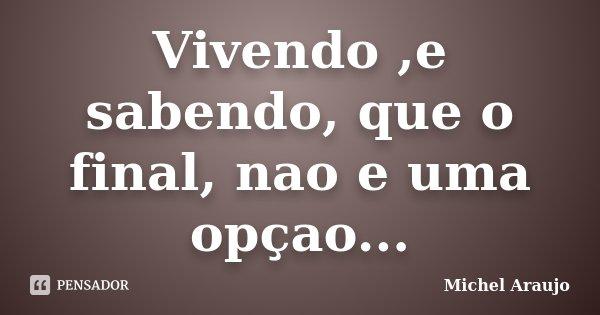 Vivendo ,e sabendo, que o final, nao e uma opçao...... Frase de Michel Araujo.