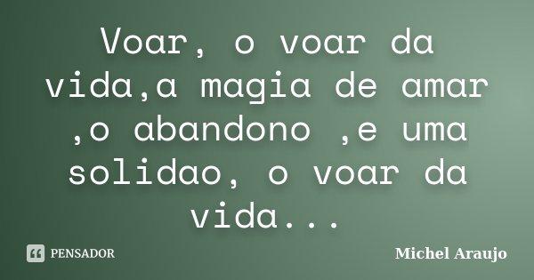 Voar, o voar da vida,a magia de amar ,o abandono ,e uma solidao, o voar da vida...... Frase de Michel Araujo.