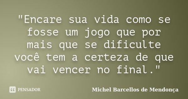 """""""Encare sua vida como se fosse um jogo que por mais que se dificulte você tem a certeza de que vai vencer no final.""""... Frase de Michel Barcellos de Mendonça."""