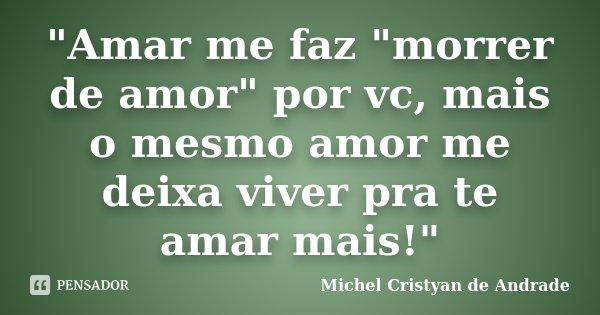 """Amar me faz ""morrer de amor"" por vc, mais o mesmo amor me deixa viver pra te amar mais!""... Frase de Michel Cristyan de Andrade."