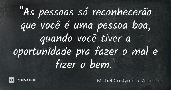 """""""As pessoas só reconhecerão que você é uma pessoa boa, quando você tiver a oportunidade pra fazer o mal e fizer o bem.""""... Frase de Michel Cristyan de Andrade."""