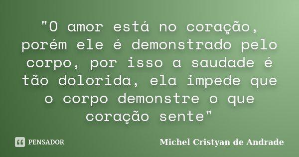"""""""O amor está no coração, porém ele é demonstrado pelo corpo, por isso a saudade é tão dolorida, ela impede que o corpo demonstre o que coração sente""""... Frase de Michel Cristyan de Andrade."""