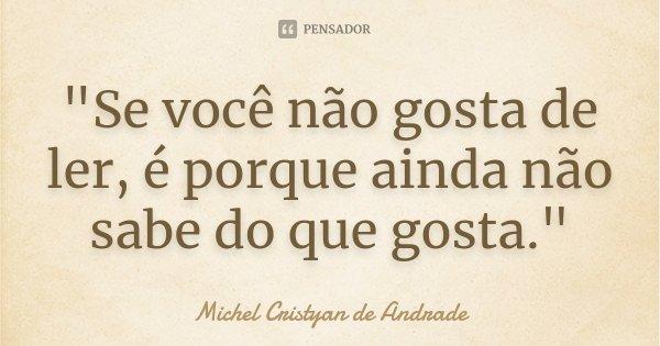 """""""Se você não gosta de ler, é porque ainda não sabe do que gosta.""""... Frase de Michel Cristyan de Andrade."""
