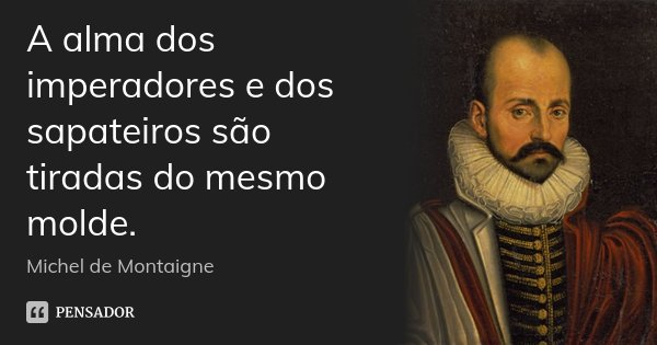 A alma dos imperadores e dos sapateiros são tiradas do mesmo molde.... Frase de Michel de Montaigne.