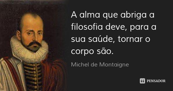 A alma que abriga a filosofia deve, para a sua saúde, tornar o corpo são.... Frase de Michel de Montaigne.
