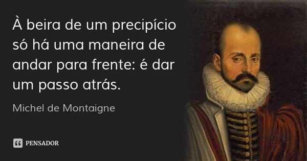 À beira de um precipício só há uma maneira de andar para frente: é dar um passo atrás.... Frase de Michel de Montaigne.