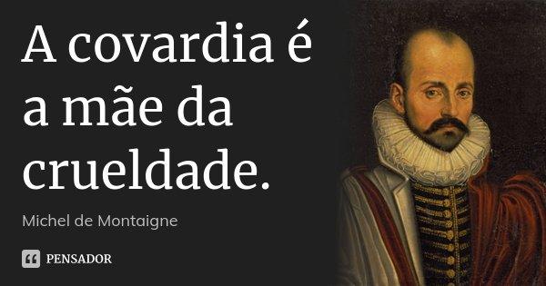 A covardia é a mãe da crueldade.... Frase de Michel de Montaigne.