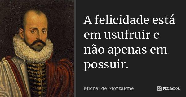 A felicidade está em usufruir e não apenas em possuir.... Frase de Michel de Montaigne.