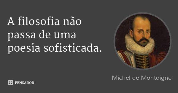 A filosofia não passa de uma poesia sofisticada.... Frase de Michel de Montaigne.