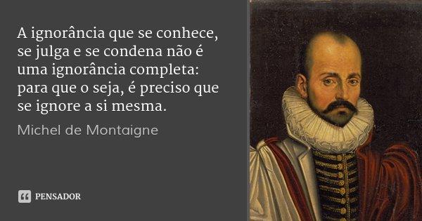 A ignorância que se conhece, se julga e se condena não é uma ignorância completa: para que o seja, é preciso que se ignore a si mesma.... Frase de Michel de Montaigne.