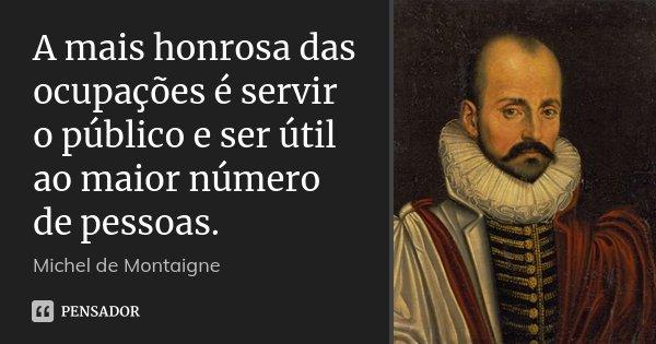 A mais honrosa das ocupações é servir o público e ser útil ao maior número de pessoas.... Frase de Michel de Montaigne.