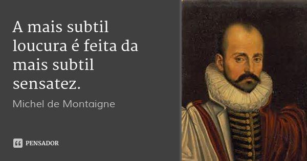 A mais subtil loucura é feita da mais subtil sensatez.... Frase de Michel de Montaigne.