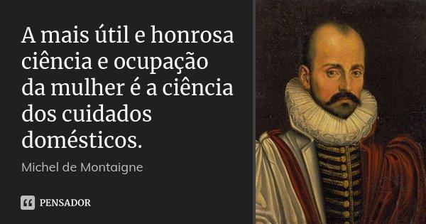 A mais útil e honrosa ciência e ocupação da mulher é a ciência dos cuidados domésticos.... Frase de Michel de Montaigne.
