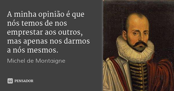 A minha opinião é que nós temos de nos emprestar aos outros, mas apenas nos darmos a nós mesmos.... Frase de Michel de Montaigne.