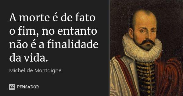 A morte é de fato o fim, no entanto não é a finalidade da vida.... Frase de Michel de Montaigne.