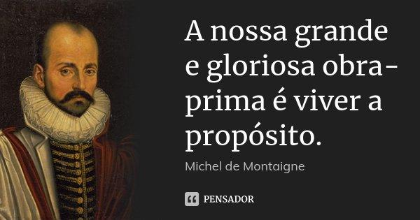 A nossa grande e gloriosa obra-prima é viver a propósito.... Frase de Michel de Montaigne.