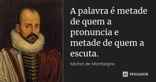 A palavra é metade de quem a pronuncia e metade de quem a escuta.... Frase de Michel de Montaigne.