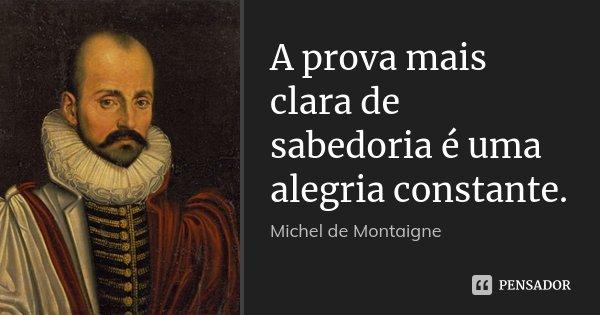 A prova mais clara de sabedoria é uma alegria constante.... Frase de Michel de Montaigne.
