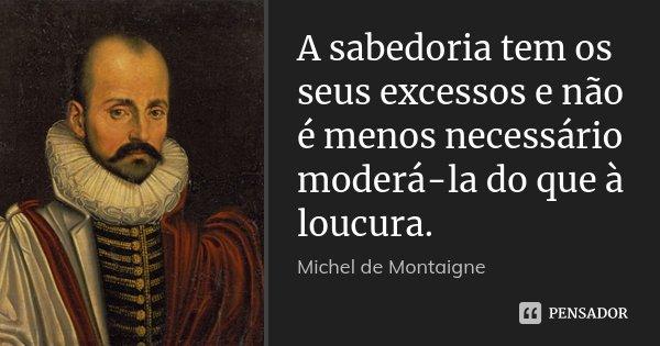 A sabedoria tem os seus excessos e não é menos necessário moderá-la do que à loucura.... Frase de Michel de Montaigne.