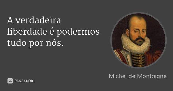 A verdadeira liberdade é podermos tudo por nós.... Frase de Michel de Montaigne.