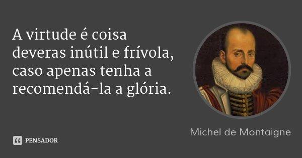 A virtude é coisa deveras inútil e frívola, caso apenas tenha a recomendá-la a glória.... Frase de Michel de Montaigne.
