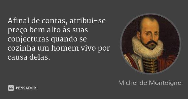 Afinal de contas, atribui-se preço bem alto às suas conjecturas quando se cozinha um homem vivo por causa delas.... Frase de Michel de Montaigne.