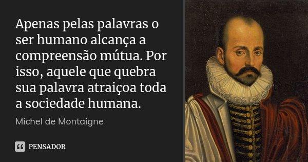Apenas pelas palavras o ser humano alcança a compreensão mútua. Por isso, aquele que quebra sua palavra atraiçoa toda a sociedade humana.... Frase de Michel de Montaigne.