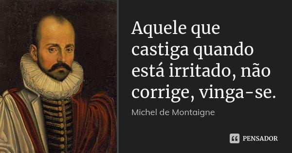 Aquele que castiga quando está irritado, não corrige, vinga-se.... Frase de Michel de Montaigne.