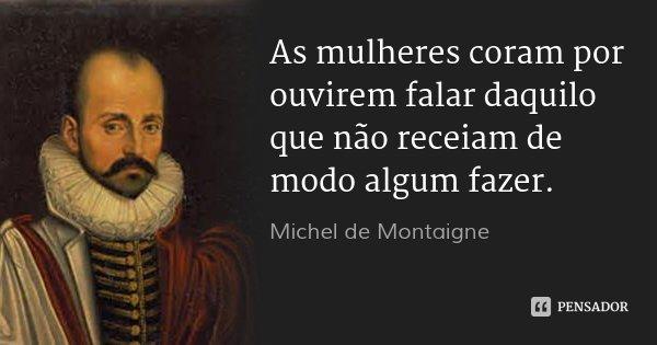 As mulheres coram por ouvirem falar daquilo que não receiam de modo algum fazer.... Frase de Michel de Montaigne.
