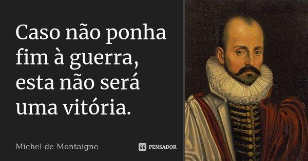Caso não ponha fim à guerra, esta não será uma vitória.... Frase de Michel de Montaigne.