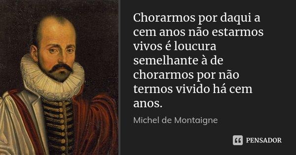 Chorarmos por daqui a cem anos não estarmos vivos é loucura semelhante à de chorarmos por não termos vivido há cem anos.... Frase de Michel de Montaigne.