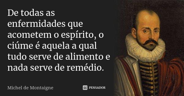 De todas as enfermidades que acometem o espírito, o ciúme é aquela a qual tudo serve de alimento e nada serve de remédio.... Frase de Michel de Montaigne.