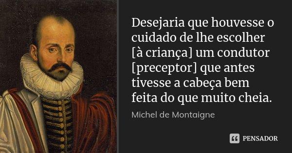 Desejaria que houvesse o cuidado de lhe escolher [à criança] um condutor [preceptor] que antes tivesse a cabeça bem feita do que muito cheia.... Frase de Michel de Montaigne.