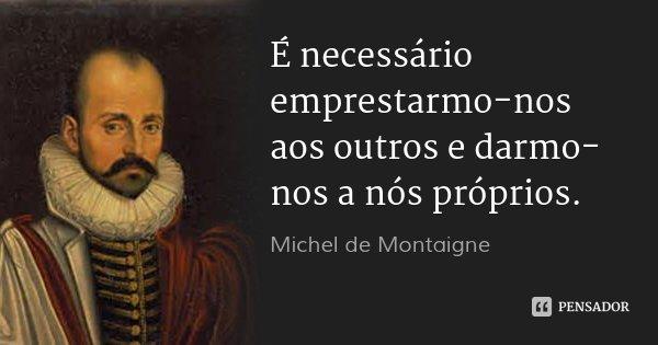 É necessário emprestarmo-nos aos outros e darmo-nos a nós próprios.... Frase de Michel de Montaigne.