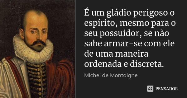 É um gládio perigoso o espírito, mesmo para o seu possuidor, se não sabe armar-se com ele de uma maneira ordenada e discreta.... Frase de Michel de Montaigne.