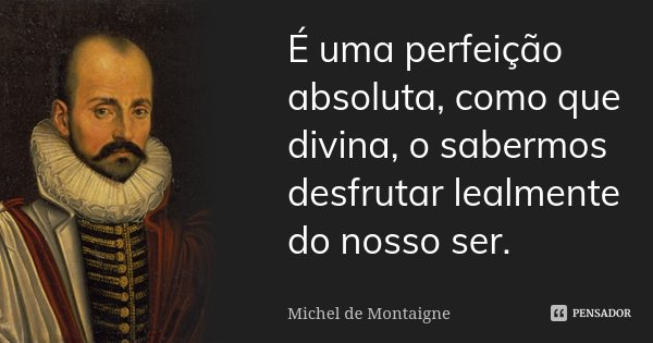 É uma perfeição absoluta, como que divina, o sabermos desfrutar lealmente do nosso ser.... Frase de Michel de Montaigne.