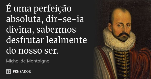 É uma perfeição absoluta, dir-se-ia divina, sabermos desfrutar lealmente do nosso ser.... Frase de Michel de Montaigne.