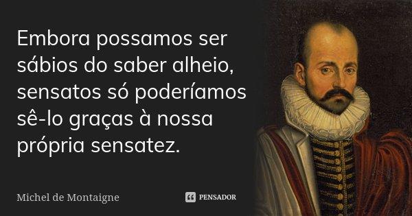 Embora possamos ser sábios do saber alheio, sensatos só poderíamos sê-lo graças à nossa própria sensatez.... Frase de Michel de Montaigne.