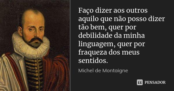 Faço dizer aos outros aquilo que não posso dizer tão bem, quer por debilidade da minha linguagem, quer por fraqueza dos meus sentidos.... Frase de Michel de Montaigne.