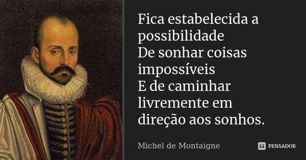 Fica estabelecida a possibilidade De sonhar coisas impossíveis E de caminhar livremente em direção aos sonhos.... Frase de Michel de Montaigne.