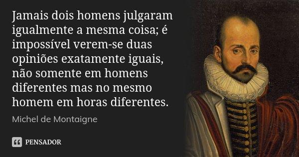 Jamais dois homens julgaram igualmente a mesma coisa; é impossível verem-se duas opiniões exatamente iguais, não somente em homens diferentes mas no mesmo homem... Frase de Michel de Montaigne.