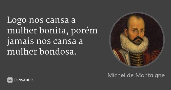 Logo nos cansa a mulher bonita, porém jamais nos cansa a mulher bondosa.... Frase de Michel de Montaigne.