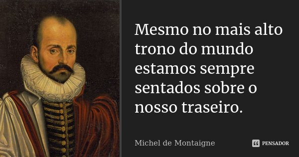 Mesmo no mais alto trono do mundo estamos sempre sentados sobre o nosso rabo.... Frase de Michel de Montaigne.