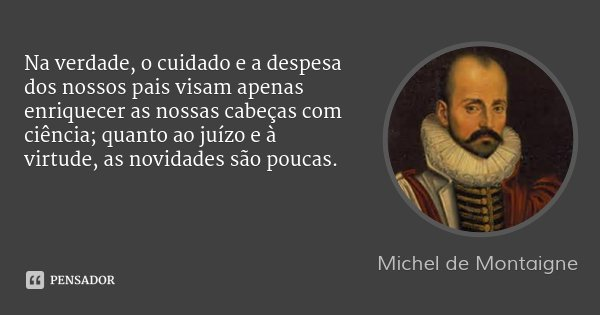 Na verdade, o cuidado e a despesa dos nossos pais visam apenas enriquecer as nossas cabeças com ciência; quanto ao juízo e à virtude, as novidades são poucas.... Frase de Michel de Montaigne.