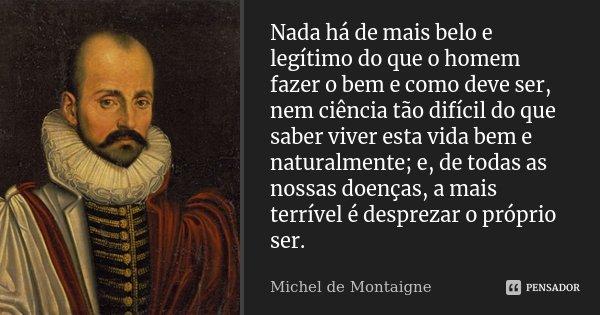 Nada há de mais belo e legítimo do que o homem fazer o bem e como deve ser, nem ciência tão difícil do que saber viver esta vida bem e naturalmente; e, de todas... Frase de Michel de Montaigne.