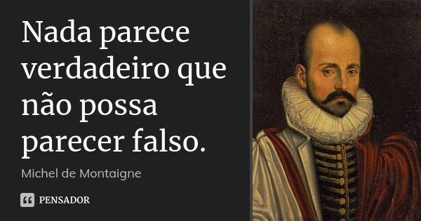 Nada parece verdadeiro que não possa parecer falso.... Frase de Michel de Montaigne.